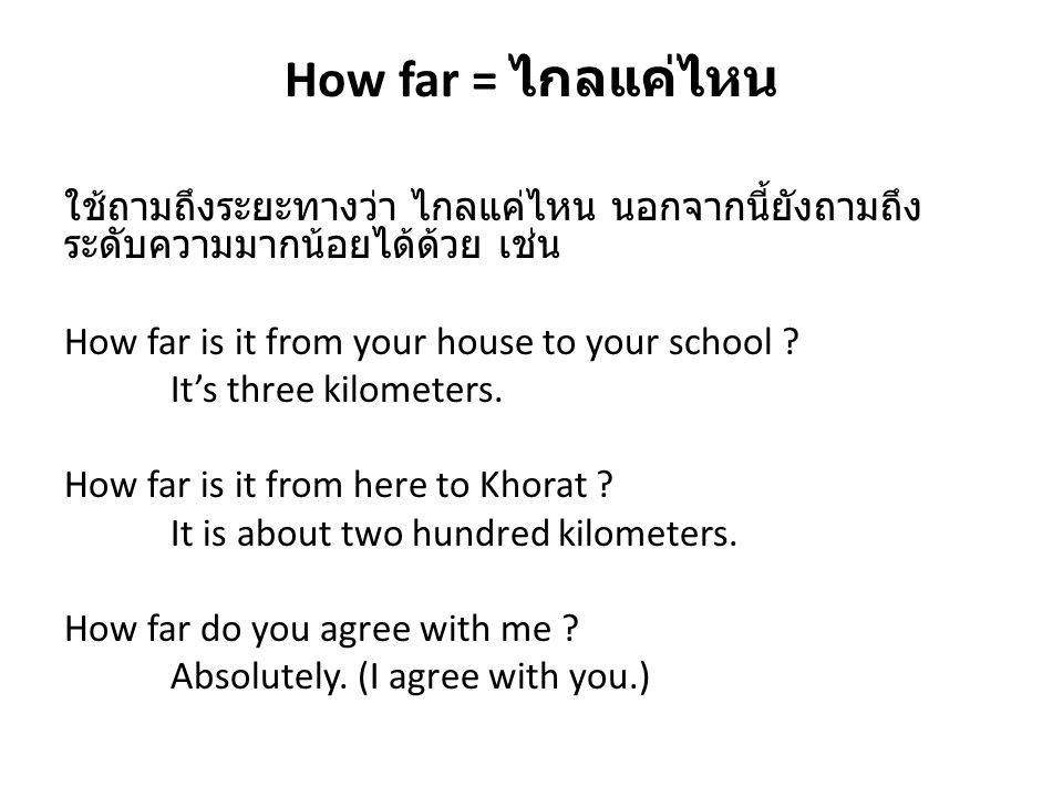How far = ไกลแค่ไหน ใช้ถามถึงระยะทางว่า ไกลแค่ไหน นอกจากนี้ยังถามถึง ระดับความมากน้อยได้ด้วย เช่น How far is it from your house to your school ? It's
