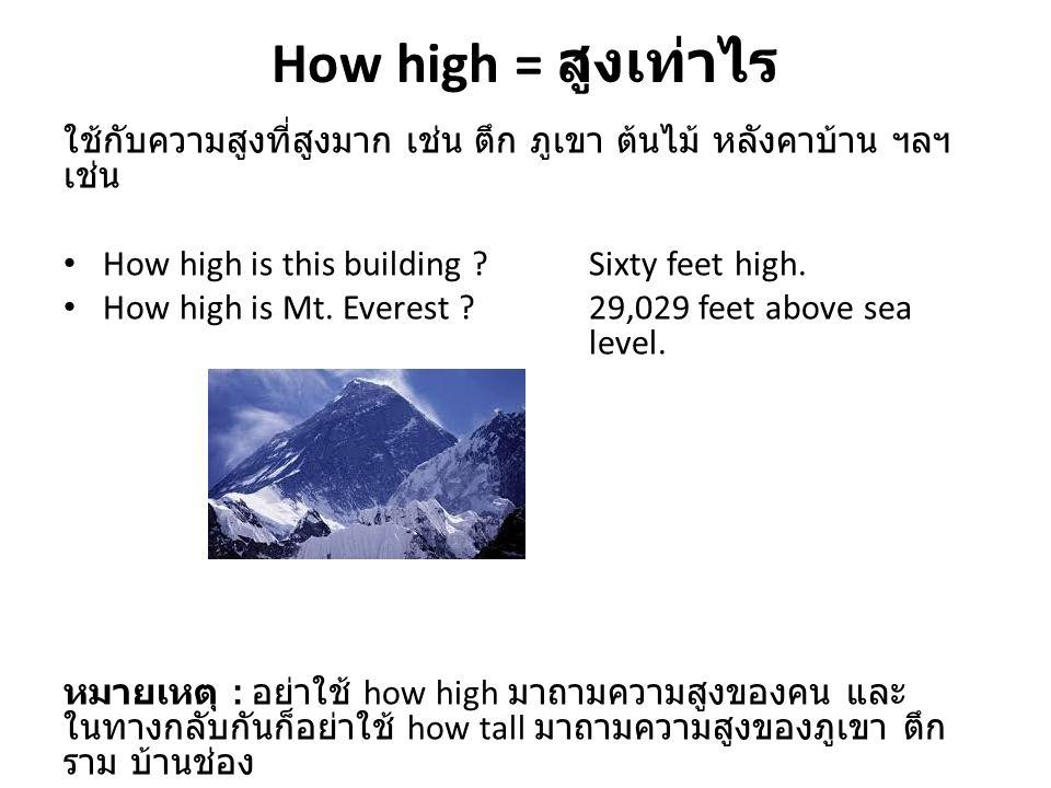 How high = สูงเท่าไร ใช้กับความสูงที่สูงมาก เช่น ตึก ภูเขา ต้นไม้ หลังคาบ้าน ฯลฯ เช่น How high is this building ?Sixty feet high. How high is Mt. Ever