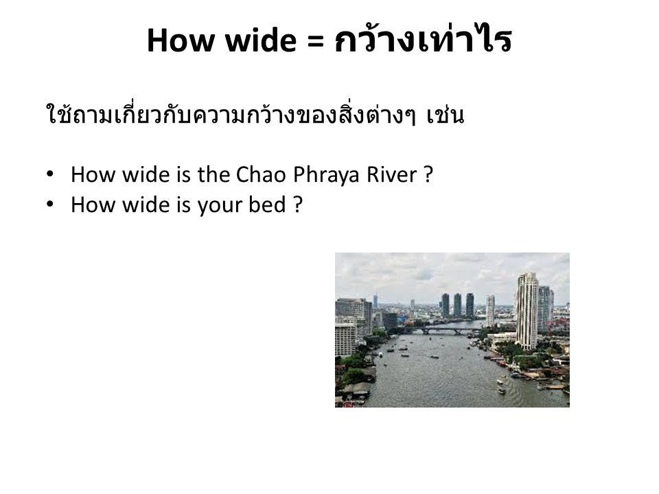 How wide = กว้างเท่าไร ใช้ถามเกี่ยวกับความกว้างของสิ่งต่างๆ เช่น How wide is the Chao Phraya River ? How wide is your bed ?