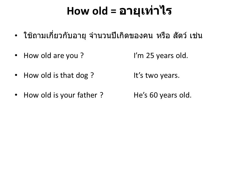 How old = อายุเท่าไร ใช้ถามเกี่ยวกับอายุ จำนวนปีเกิดของคน หรือ สัตว์ เช่น How old are you ?I'm 25 years old. How old is that dog ?It's two years. How