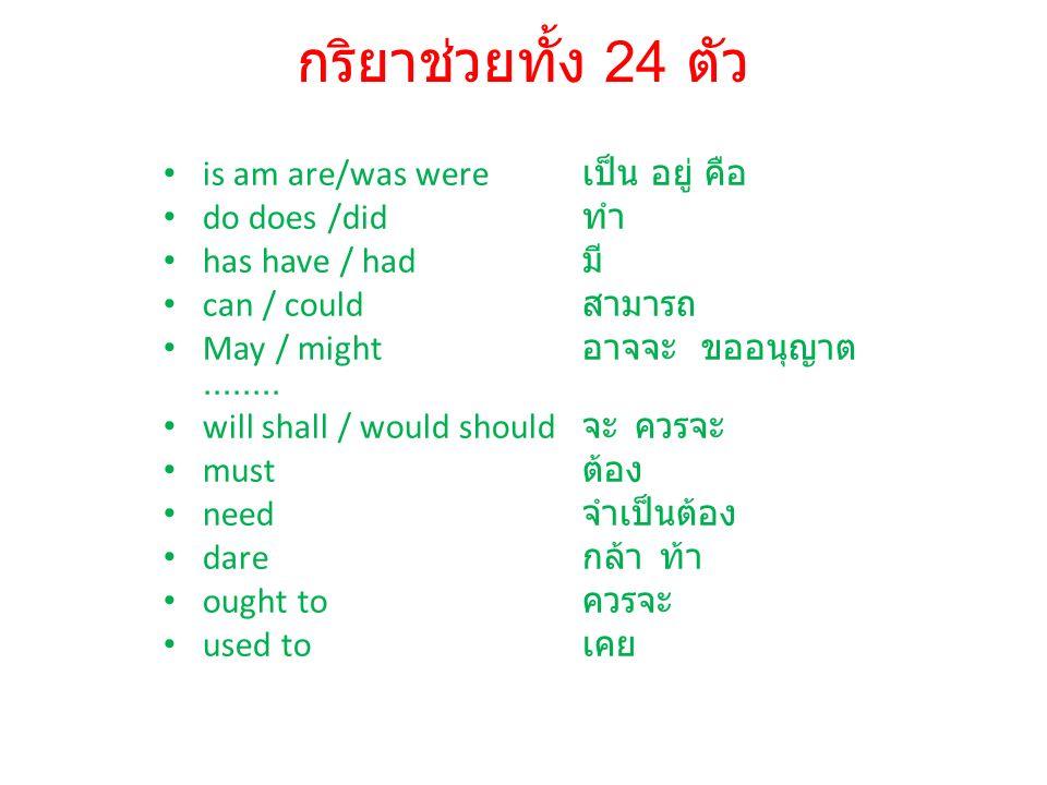 กริยาช่วยทั้ง 24 ตัว is am are/was were เป็น อยู่ คือ do does /did ทำ has have / had มี can / could สามารถ May / might อาจจะ ขออนุญาต........ will sha