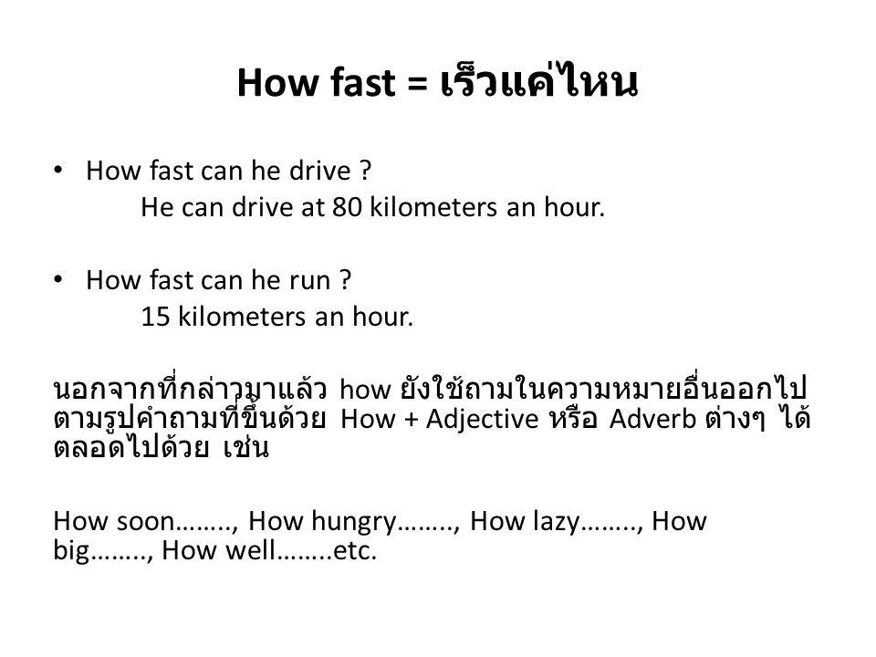 How fast = เร็วแค่ไหน How fast can he drive ? He can drive at 80 kilometers an hour. How fast can he run ? 15 kilometers an hour. นอกจากที่กล่าวมาแล้ว