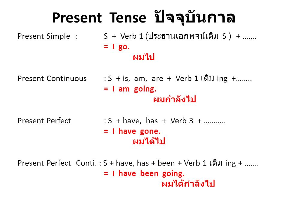Present Tense ปัจจุบันกาล Present Simple: S + Verb 1 ( ประธานเอกพจน์เติม S ) + ……. = I go. ผมไป Present Continuous: S + is, am, are + Verb 1 เติม ing