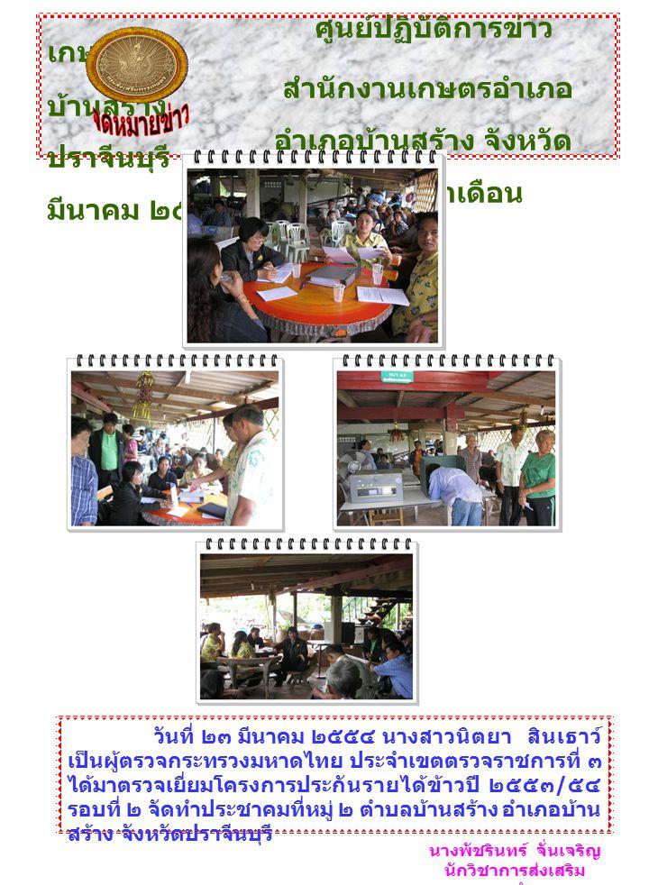 ศูนย์ปฏิบัติการข่าว เกษตร สำนักงานเกษตรอำเภอ บ้านสร้าง อำเภอบ้านสร้าง จังหวัด ปราจีนบุรี ฉบับที่ ๑ ประจำเดือน มีนาคม ๒๕๕๔ วันที่ ๒๓ มีนาคม ๒๕๕๔ นางสาวนิตยา สินเธาว์ เป็นผู้ตรวจกระทรวงมหาดไทย ประจำเขตตรวจราชการที่ ๓ ได้มาตรวจเยี่ยมโครงการประกันรายได้ข้าวปี ๒๕๕๓ / ๕๔ รอบที่ ๒ จัดทำประชาคมที่หมู่ ๒ ตำบลบ้านสร้าง อำเภอบ้าน สร้าง จังหวัดปราจีนบุรี นางพัชรินทร์ จั่นเจริญ นักวิชาการส่งเสริม การเกษตรชำนาญการ