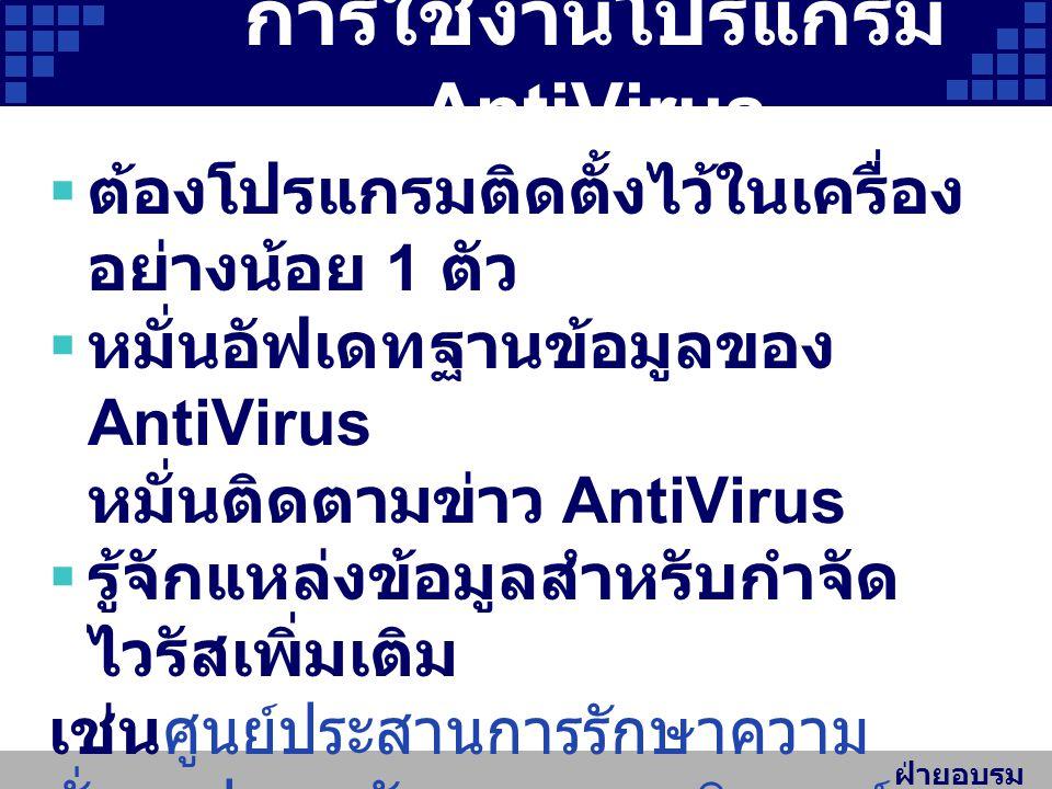 ฝ่ายอบรม สัมมนา การใช้งานโปรแกรม AntiVirus  ต้องโปรแกรมติดตั้งไว้ในเครื่อง อย่างน้อย 1 ตัว  หมั่นอัฟเดทฐานข้อมูลของ AntiVirus หมั่นติดตามข่าว AntiVirus  รู้จักแหล่งข้อมูลสำหรับกำจัด ไวรัสเพิ่มเติม เช่นศูนย์ประสานการรักษาความ มั่นคงปลอดภัยระบบคอมพิวเตอร์ ประเทศไทย https://www.thaicert.or.th https://www.thaicert.or.th และกลุ่มภารกิจบริการและพัฒนา สื่อการเรียนการสอน http://services.cc.pt.tsu.ac.th/w eb/main