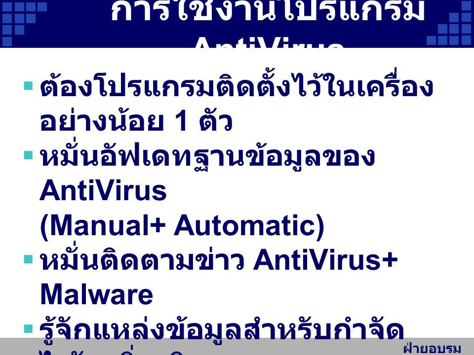 ฝ่ายอบรม สัมมนา การใช้งานโปรแกรม AntiVirus  ต้องโปรแกรมติดตั้งไว้ในเครื่อง อย่างน้อย 1 ตัว  หมั่นอัฟเดทฐานข้อมูลของ AntiVirus (Manual+ Automatic)  หมั่นติดตามข่าว AntiVirus+ Malware  รู้จักแหล่งข้อมูลสำหรับกำจัด ไวรัสเพิ่มเติม เช่นศูนย์ประสานการรักษาความ มั่นคงปลอดภัยระบบคอมพิวเตอร์ ประเทศไทย https://www.thaicert.or.th https://www.thaicert.or.th