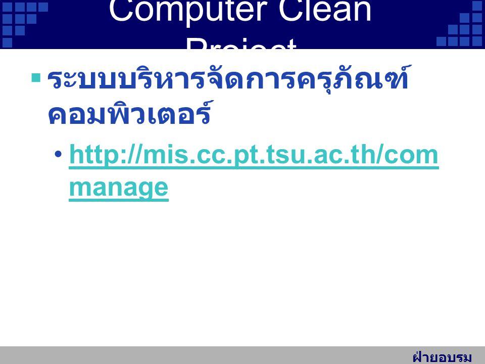 ฝ่ายอบรม สัมมนา Computer Clean Project  ระบบบริหารจัดการครุภัณฑ์ คอมพิวเตอร์ http://mis.cc.pt.tsu.ac.th/com managehttp://mis.cc.pt.tsu.ac.th/com manage
