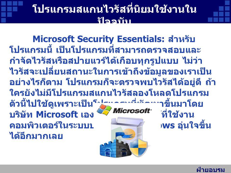 ฝ่ายอบรม สัมมนา โปรแกรมสแกนไวรัสที่นิยมใช้งานใน ปัจจุบัน Microsoft Security Essentials: สำหรับ โปรแกรมนี้ เป็นโปรแกรมที่สามารถตรวจสอบและ กำจัดไวรัสหรือสปายแวร์ได้เกือบทุกรูปแบบ ไม่ว่า ไวรัสจะเปลี่ยนสถานะในการเข้าถึงข้อมูลของเราเป็น อย่างไรก็ตาม โปรแกรมก็จะตรวจพบไวรัสได้อยู่ดี ถ้า ใครยังไม่มีโปรแกรมสแกนไวรัสลองโหลดโปรแกรม ตัวนี้ไปใช้ดูเพราะเป็นโปรแกรมที่พัฒนาขึ้นมาโดย บริษัท Microsoft เองซึ่งน่าจะช่วยให้ผู้ที่ใช้งาน คอมพิวเตอร์ในระบบปฏิบัติการ Windows อุ่นใจขึ้น ได้อีกมากเลย