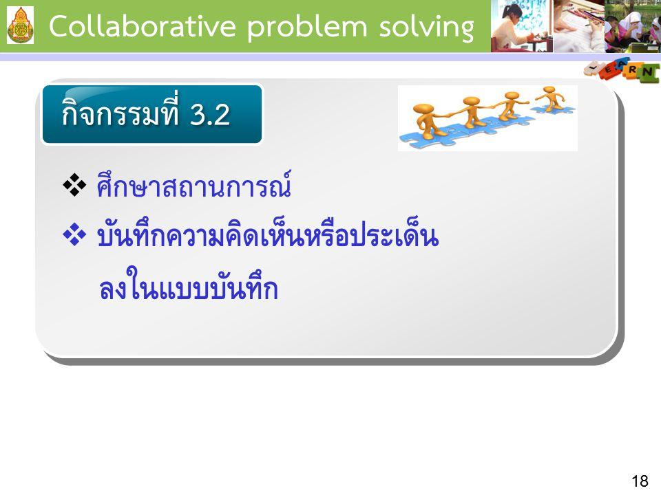  ศึกษาสถานการณ์  บันทึกความคิดเห็นหรือประเด็น ลงในแบบบันทึก กิจกรรมที่ 3.2 18 Collaborative problem solving
