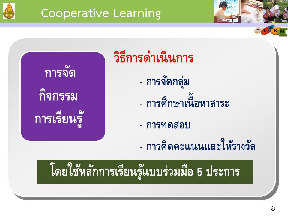 8 การจัด กิจกรรม การเรียนรู้ วิธีการดำเนินการ - การจัดกลุ่ม - การศึกษาเนื้อหาสาระ - การทดสอบ - การคิดคะแนนและให้รางวัล Cooperative Learning โดยใช้หลักการเรียนรู้แบบร่วมมือ 5 ประการ