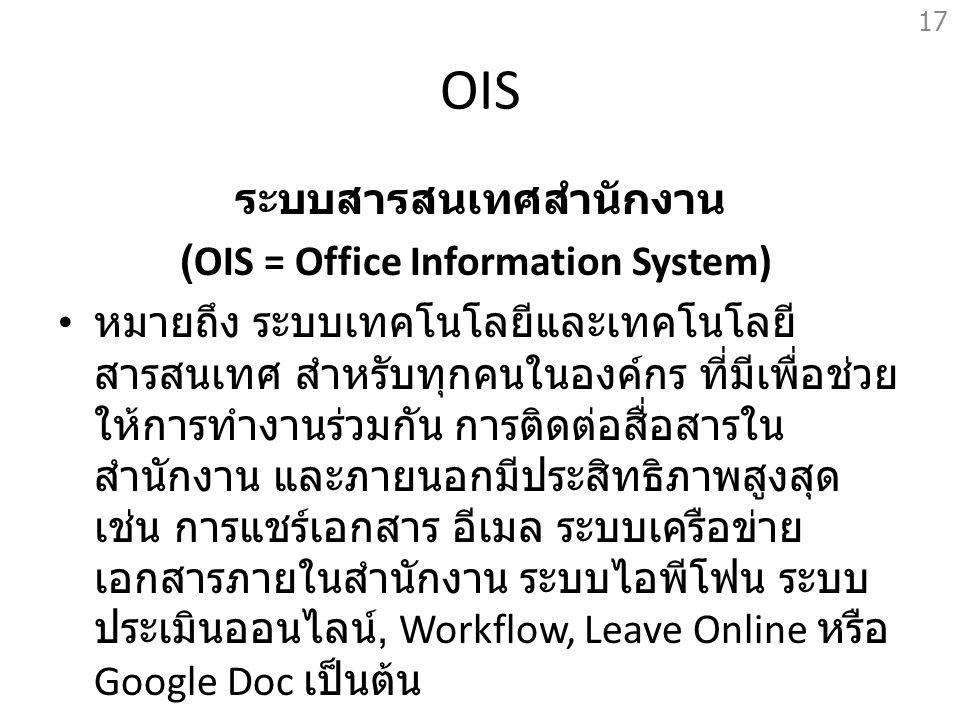 OIS ระบบสารสนเทศสำนักงาน (OIS = Office Information System) หมายถึง ระบบเทคโนโลยีและเทคโนโลยี สารสนเทศ สำหรับทุกคนในองค์กร ที่มีเพื่อช่วย ให้การทำงานร่