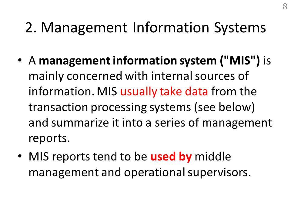 MIS ระบบสารสนเทศเพื่อการจัดการ (MIS = Management Information System) หมายถึง ระบบสารสนเทศสำหรับผู้บริหาร ระดับกลาง หรือหัวหน้างาน ที่มีเพื่อใช้ ตรวจสอบทำงาน หรือการบรรลุตามวัตถุประสงค์ ที่กำหนด ซึ่งจะเป็นรายงานมีโครงสร้างตายตัว หรือเป็น Periodic Report เช่น รายงานสรุป ยอดขายตามกำหนดเวลา รายงานเพื่อ ตรวจสอบความผิดปกติ หรือรายงานงบการเงิน ของบริษัทที่ต้องเสนอไปยังตลาดหลักทรัพย์ http://www.thaiall.com/mis 9