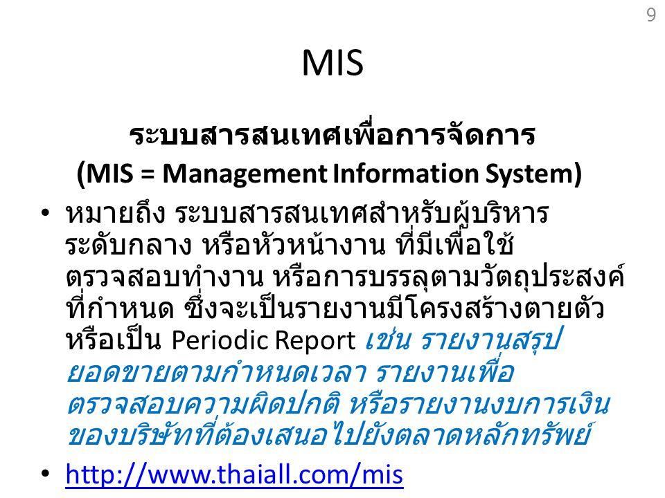 MIS ระบบสารสนเทศเพื่อการจัดการ (MIS = Management Information System) หมายถึง ระบบสารสนเทศสำหรับผู้บริหาร ระดับกลาง หรือหัวหน้างาน ที่มีเพื่อใช้ ตรวจสอ