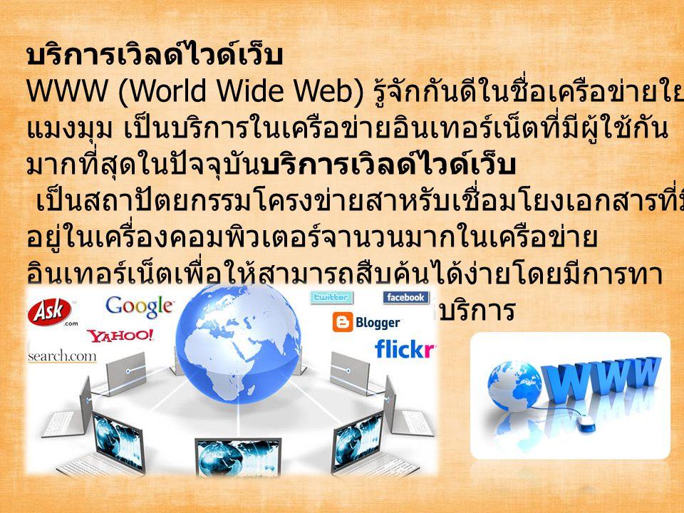 บริการเวิลด์ไวด์เว็บ WWW (World Wide Web) รู้จักกันดีในชื่อเครือข่ายใย แมงมุม เป็นบริการในเครือข่ายอินเทอร์เน็ตที่มีผู้ใช้กัน มากที่สุดในปัจจุบันบริการเวิลด์ไวด์เว็บ เป็นสถาปัตยกรรมโครงข่ายสาหรับเชื่อมโยงเอกสารที่มี อยู่ในเครื่องคอมพิวเตอร์จานวนมากในเครือข่าย อินเทอร์เน็ตเพื่อให้สามารถสืบค้นได้ง่ายโดยมีการทา งานในลักษณะผู้ขอใช้บริการ - ผู้ให้บริการ (Client/Server)