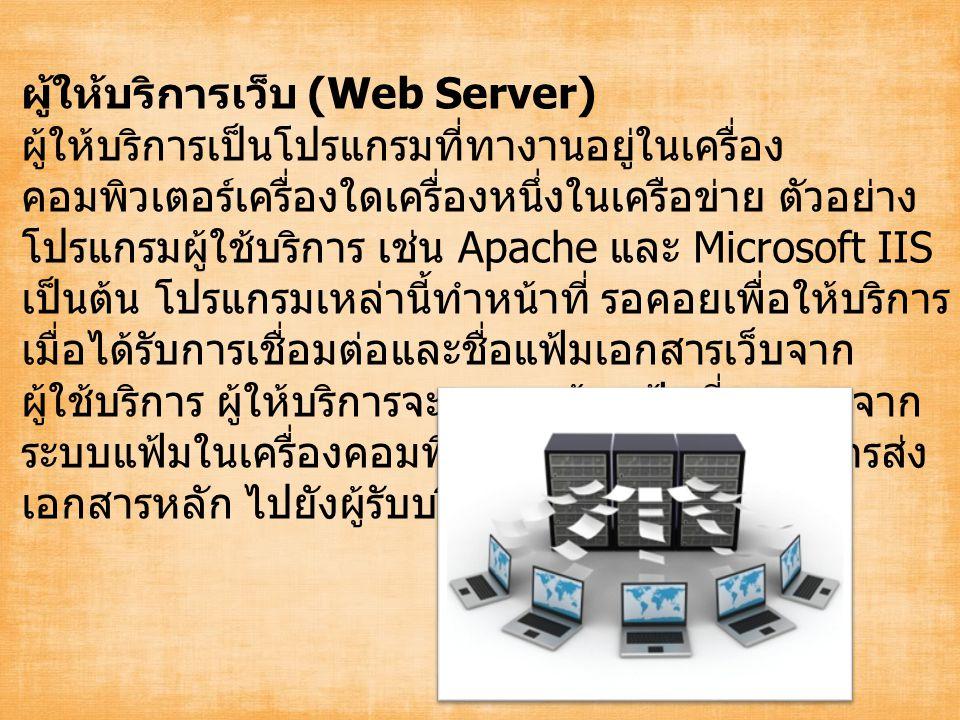 ผู้ให้บริการเว็บ (Web Server) ผู้ให้บริการเป็นโปรแกรมที่ทางานอยู่ในเครื่อง คอมพิวเตอร์เครื่องใดเครื่องหนึ่งในเครือข่าย ตัวอย่าง โปรแกรมผู้ใช้บริการ เช่น Apache และ Microsoft IIS เป็นต้น โปรแกรมเหล่านี้ทำหน้าที่ รอคอยเพื่อให้บริการ เมื่อได้รับการเชื่อมต่อและชื่อแฟ้มเอกสารเว็บจาก ผู้ใช้บริการ ผู้ให้บริการจะทาการค้นแฟ้มที่กาหนดจาก ระบบแฟ้มในเครื่องคอมพิวเตอร์ของตน และทาการส่ง เอกสารหลัก ไปยังผู้รับบริการให้แล้วเสร็จก่อน