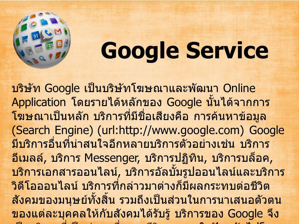 การค้นหาเว็บด้วยคำค้น (keyword search) การค้นหาหนังสือ (Book Search) บริการค้นหาหนังสือของ Google การค้นหารูปภาพ (Images) การค้นหาเพลง (Music Search) การค้นหาภาพยนตร์ (Movie Search) บริการค้นหาแผนที่ (Google Maps) บริการอีเมลล์ Gmail (url:http://www.gmail.com) Google Service