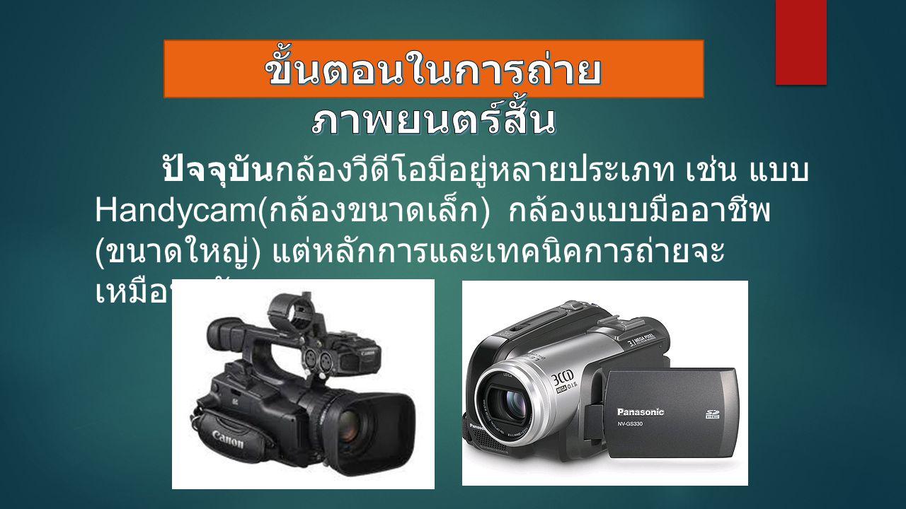 ปัจจุบันกล้องวีดีโอมีอยู่หลายประเภท เช่น แบบ Handycam( กล้องขนาดเล็ก ) กล้องแบบมืออาชีพ ( ขนาดใหญ่ ) แต่หลักการและเทคนิคการถ่ายจะ เหมือนๆกัน