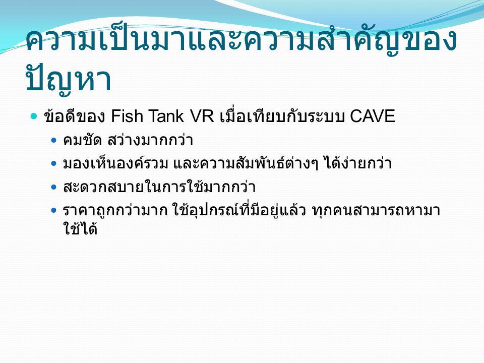 ความเป็นมาและความสำคัญของ ปัญหา ข้อดีของ Fish Tank VR เมื่อเทียบกับระบบ CAVE คมชัด สว่างมากกว่า มองเห็นองค์รวม และความสัมพันธ์ต่างๆ ได้ง่ายกว่า สะดวกส