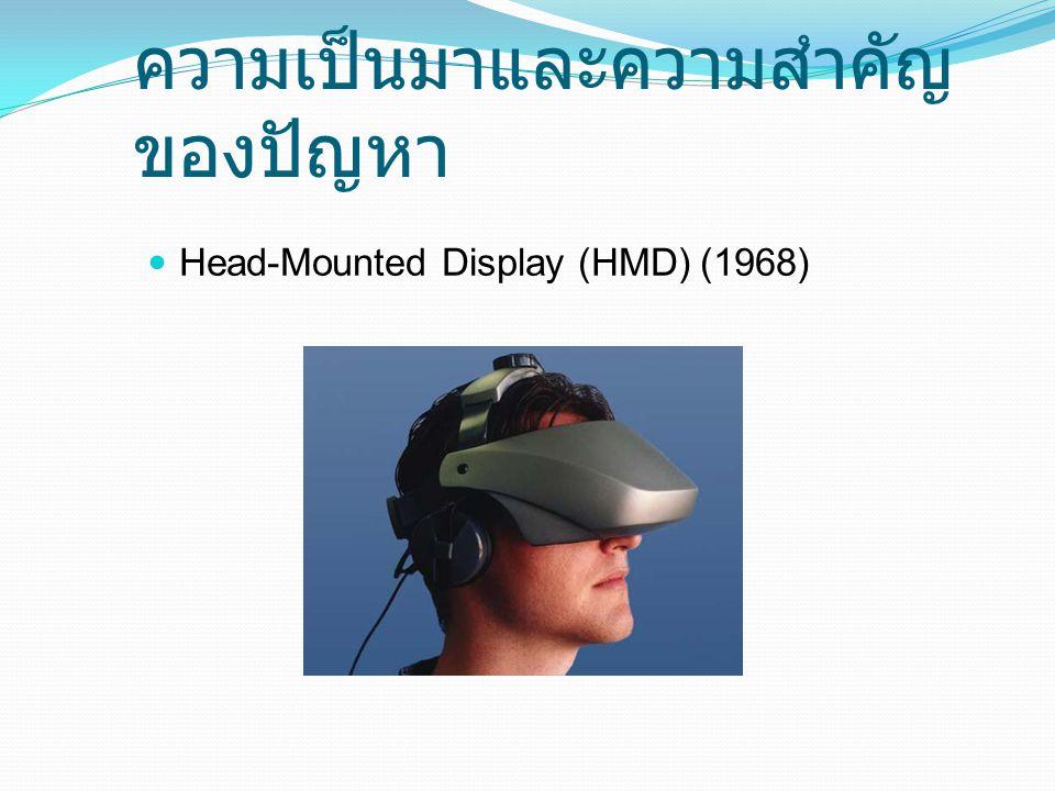 ความเป็นมาและความสำคัญของ ปัญหา Head-Mounted Display (HMD) ความละเอียดต่ำ ราคาแพง หาซื้อยาก ตัดขาดผู้ใช้จากโลกภายนอก