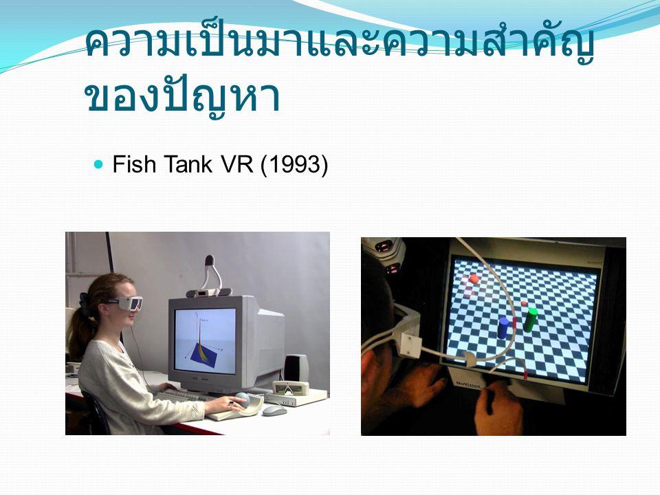 ความเป็นมาและความสำคัญของ ปัญหา Fish Tank VR มีความคมชัดอย่างมาก แสดงภาพเคลื่อนไหวได้ดี ค่าใช้จ่ายน้อย บำรุงรักษาง่าย หาได้ทั่วไป ให้ความเสมือนจริงน้อยกว่า HMD