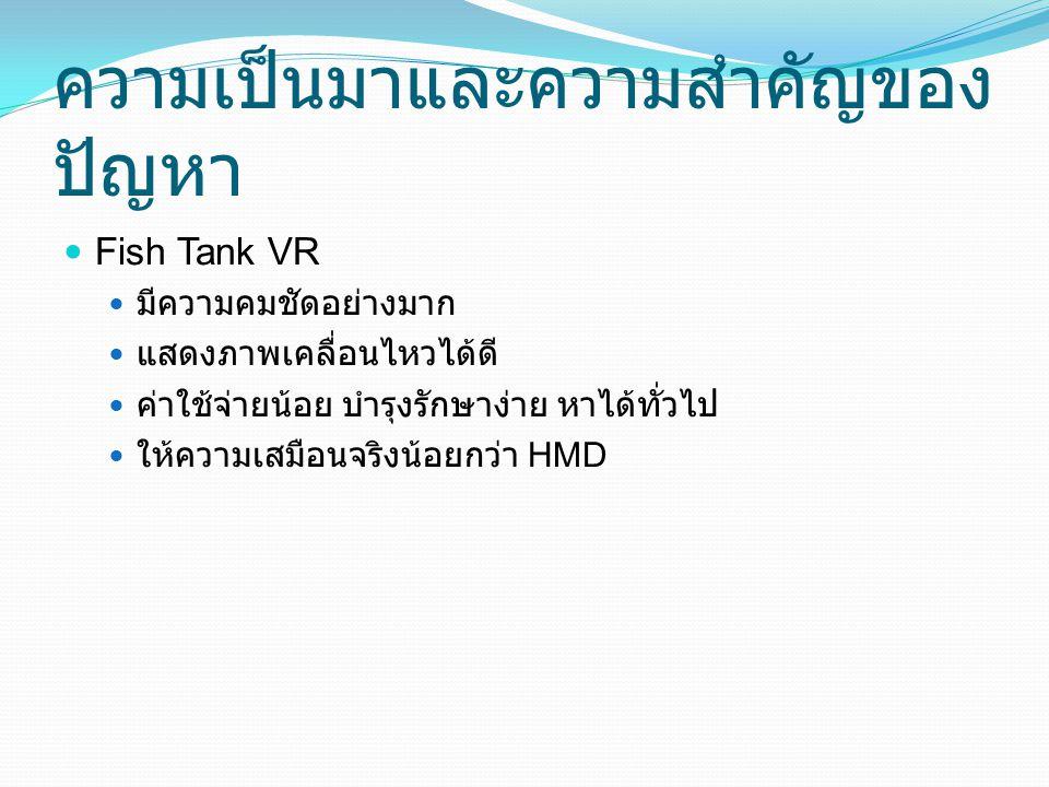 ความเป็นมาและความสำคัญของ ปัญหา Fish Tank VR มีความคมชัดอย่างมาก แสดงภาพเคลื่อนไหวได้ดี ค่าใช้จ่ายน้อย บำรุงรักษาง่าย หาได้ทั่วไป ให้ความเสมือนจริงน้อ