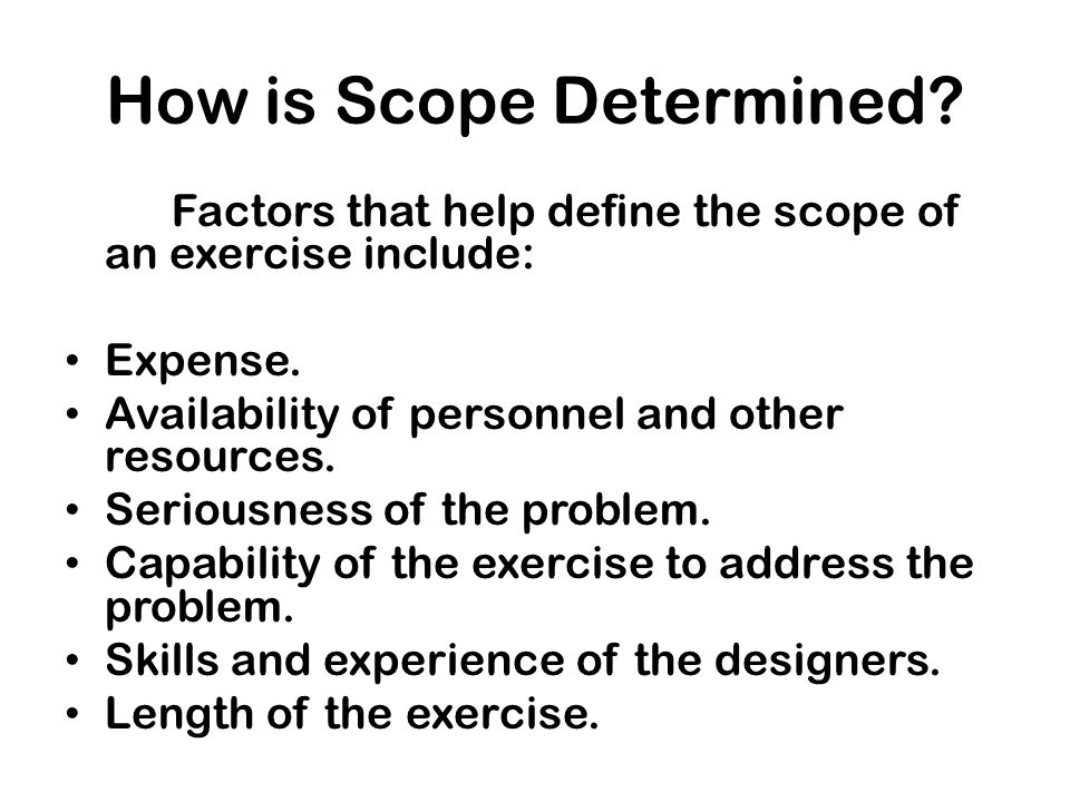 How is Scope Determined? Factors that help define the scope of an exercise include: Expense. Availability of personnel and other resources. Seriousnes