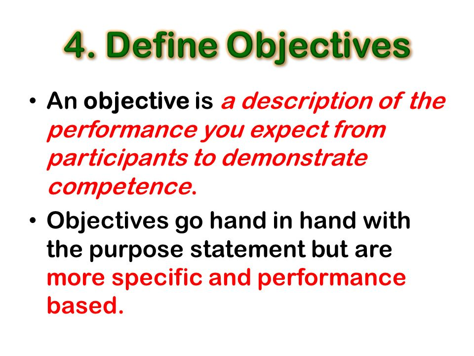 An objective is a description of the performance you expect from participants to demonstrate competence. Objectives go hand in hand with the purpose s