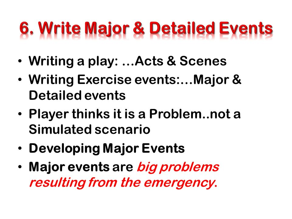 Writing a play: …Acts & Scenes Writing Exercise events:…Major & Detailed events Player thinks it is a Problem..not a Simulated scenario Developing Maj