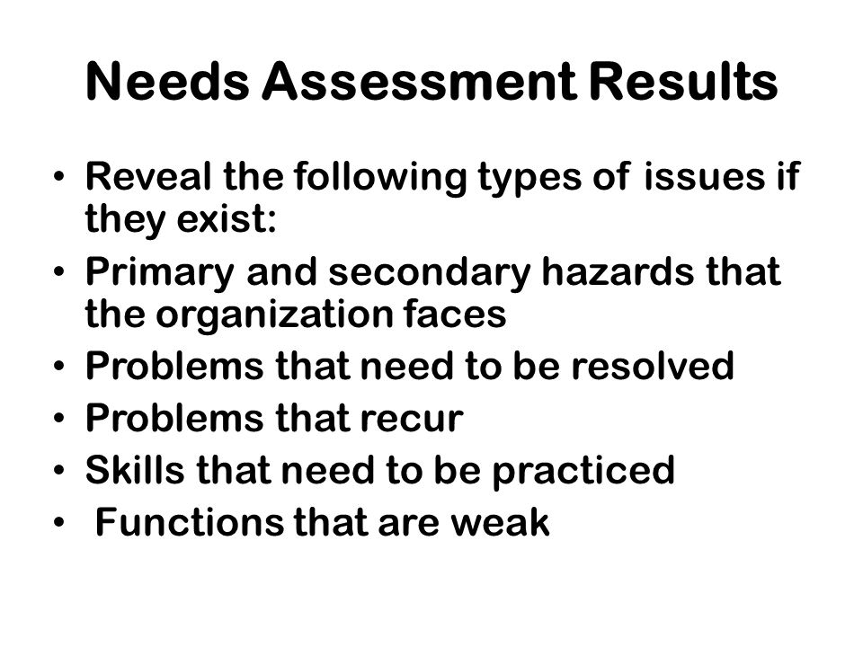 Improvements implemented after previous exercises, which now need to be tested New facilities, personnel, or equipment that have not been included in an exercise Weaknesses (such as gaps, conflicting policies, or vague procedures) in the emergency plan or the SOPs The need for role clarification The need for a certain type of exercise Needs Assessment Results