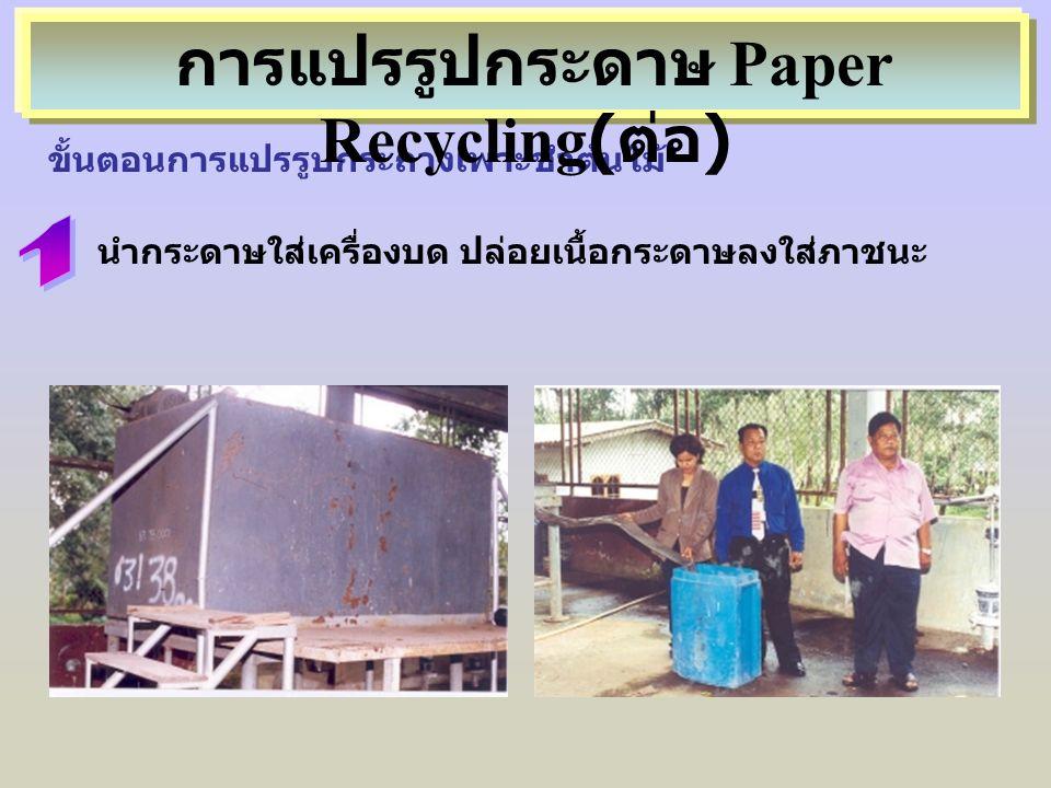 ขั้นตอนการแปรรูปกระถางเพาะชำต้นไม้ นำกระดาษใส่เครื่องบด ปล่อยเนื้อกระดาษลงใส่ภาชนะ การแปรรูปกระดาษ Paper Recycling( ต่อ )