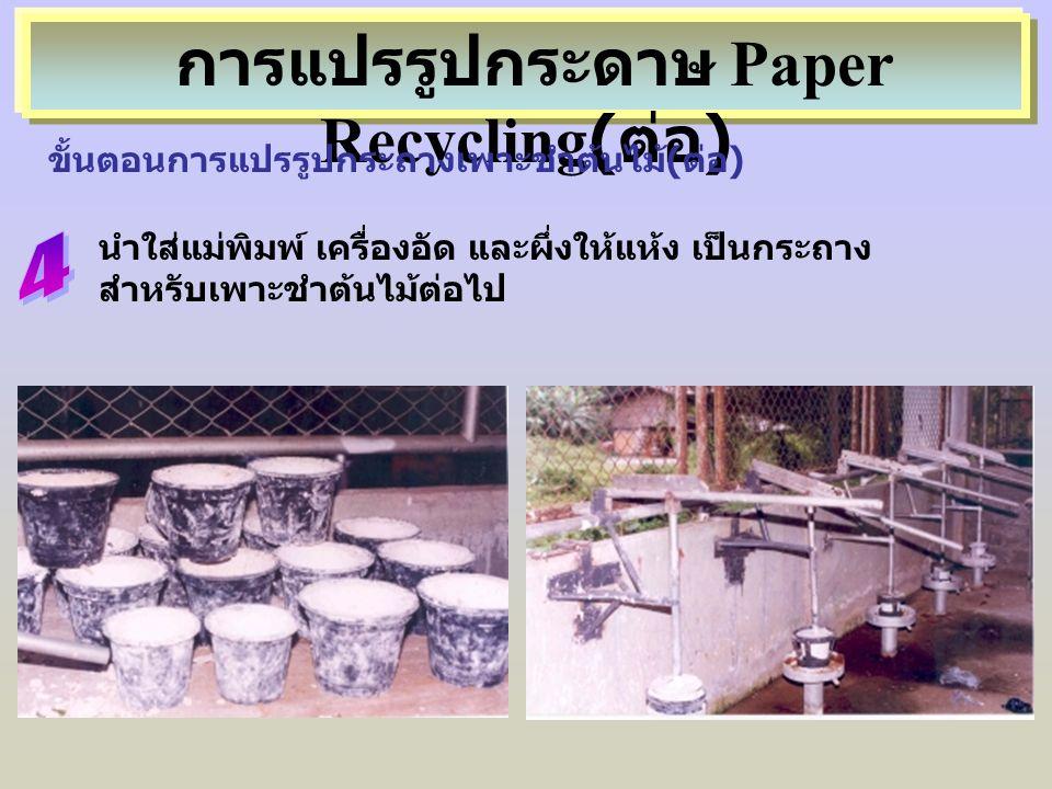 นำใส่แม่พิมพ์ เครื่องอัด และผึ่งให้แห้ง เป็นกระถาง สำหรับเพาะชำต้นไม้ต่อไป การแปรรูปกระดาษ Paper Recycling( ต่อ ) ขั้นตอนการแปรรูปกระถางเพาะชำต้นไม้(ต