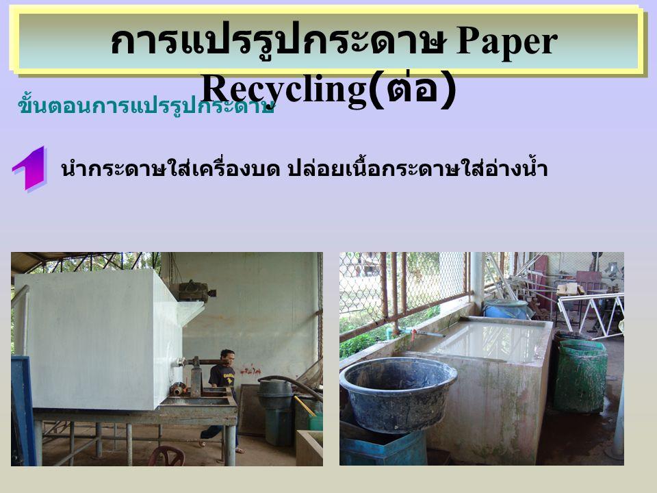 นำกระดาษใส่เครื่องบด ปล่อยเนื้อกระดาษใส่อ่างน้ำ ขั้นตอนการแปรรูปกระดาษ การแปรรูปกระดาษ Paper Recycling( ต่อ )