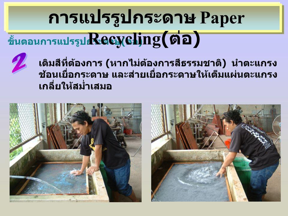 ขั้นตอนการแปรรูปกระดาษ(ต่อ) เติมสีที่ต้องการ (หากไม่ต้องการสีธรรมชาติ) นำตะแกรง ช้อนเยื่อกระดาษ และส่ายเยื่อกระดาษให้เต็มแผ่นตะแกรง เกลี่ยให้สม่ำเสมอ