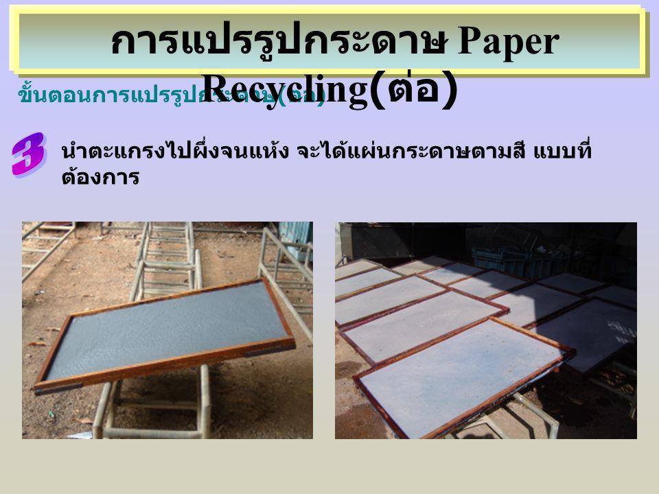 นำตะแกรงไปผึ่งจนแห้ง จะได้แผ่นกระดาษตามสี แบบที่ ต้องการ ขั้นตอนการแปรรูปกระดาษ(ต่อ) การแปรรูปกระดาษ Paper Recycling( ต่อ )