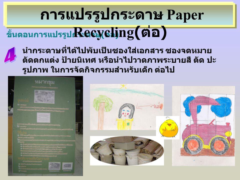 นำกระดาษที่ได้ไปพับเป็นซองใส่เอกสาร ซองจดหมาย ตัดตกแต่ง ป้ายนิเทศ หรือนำไปวาดภาพระบายสี ตัด ปะ รูปภาพ ในการจัดกิจกรรมสำหรับเด็ก ต่อไป ขั้นตอนการแปรรูป