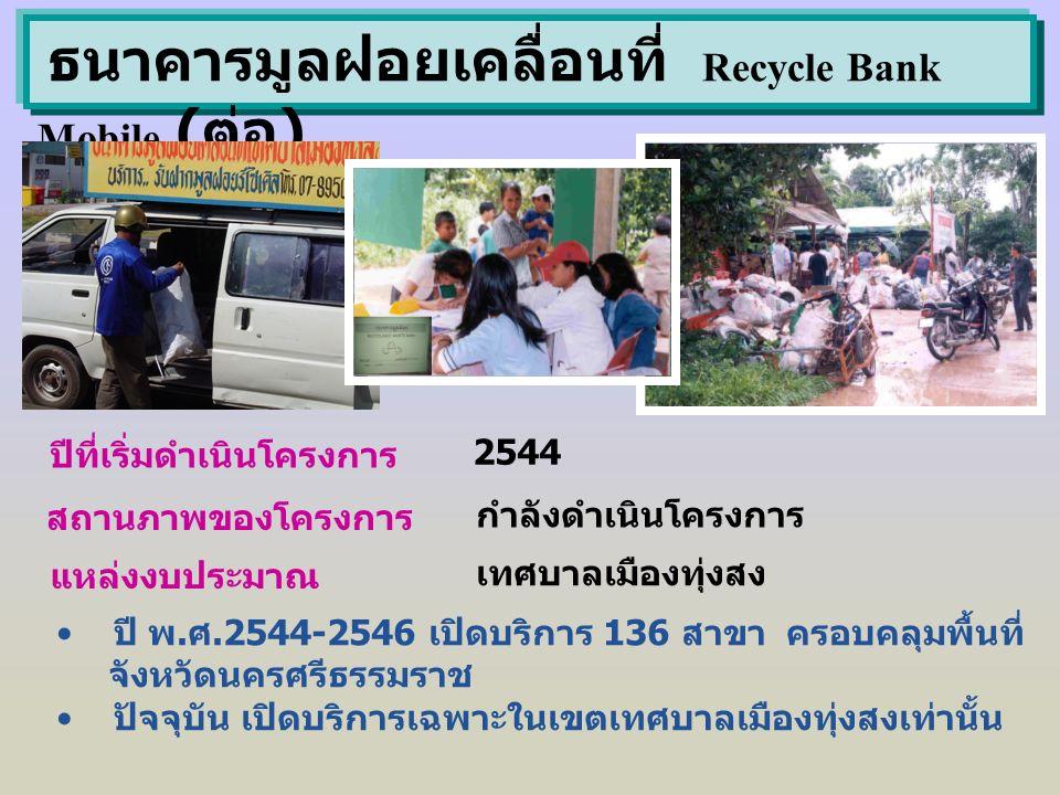 ธนาคารมูลฝอยเคลื่อนที่ Recycle Bank Mobile ( ต่อ ) ปีที่เริ่มดำเนินโครงการ 2544 สถานภาพของโครงการ กำลังดำเนินโครงการ แหล่งงบประมาณ เทศบาลเมืองทุ่งสง ป