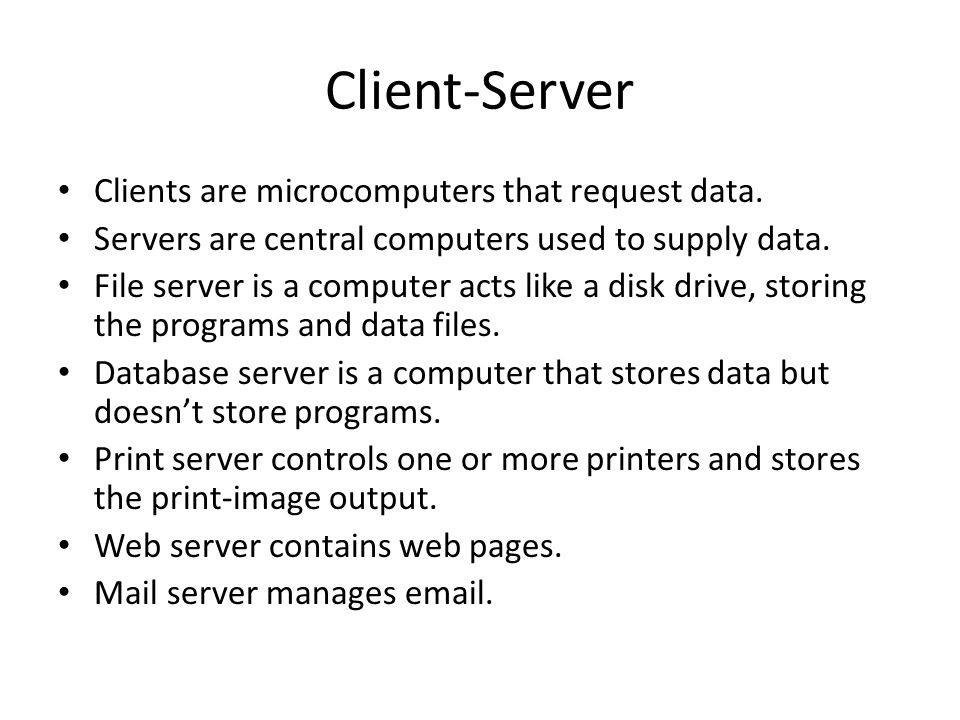 Client-Server Clients are microcomputers that request data. Servers are central computers used to supply data. File server is a computer acts like a d