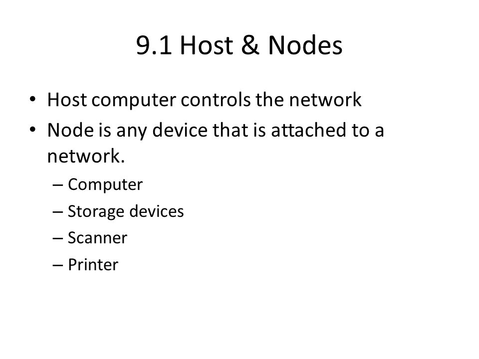 9.1 Host & Nodes Host computer controls the network Node is any device that is attached to a network. – Computer – Storage devices – Scanner – Printer