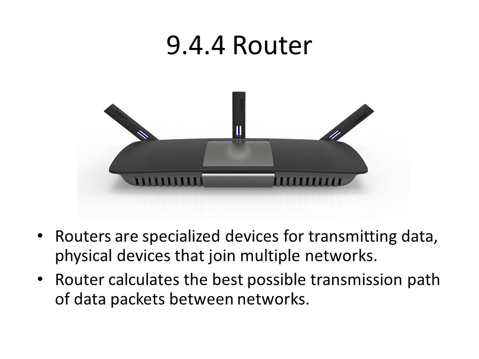 9.4.4 Router Routers are specialized devices for transmitting data, physical devices that join multiple networks. Router calculates the best possible