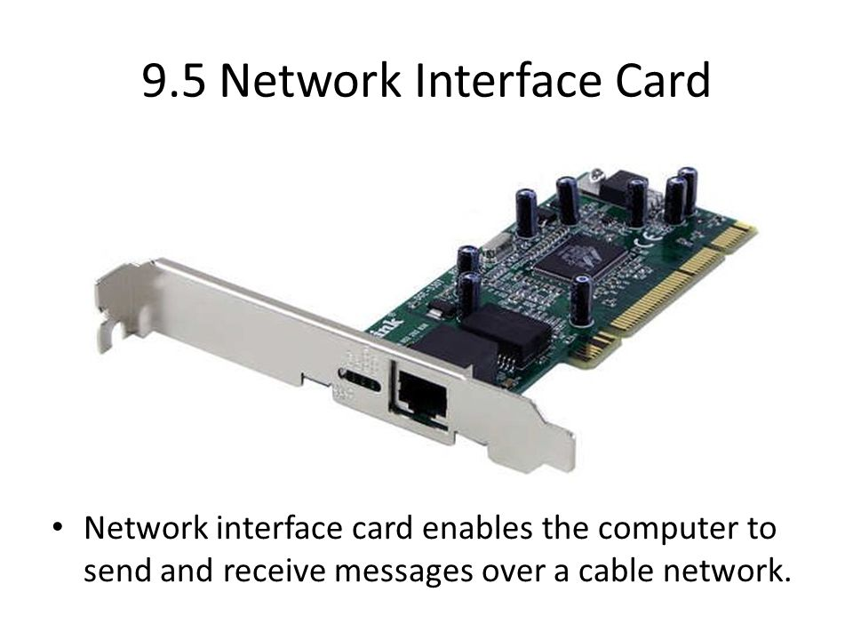 9.5 Network Interface Card Network interface card enables the computer to send and receive messages over a cable network.