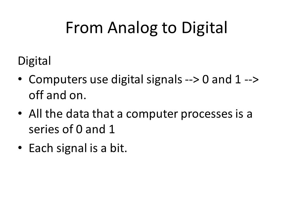 Digital Computers use digital signals --> 0 and 1 --> off and on. All the data that a computer processes is a series of 0 and 1 Each signal is a bit.