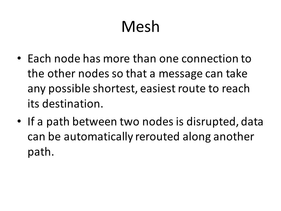 Mesh Each node has more than one connection to the other nodes so that a message can take any possible shortest, easiest route to reach its destinatio