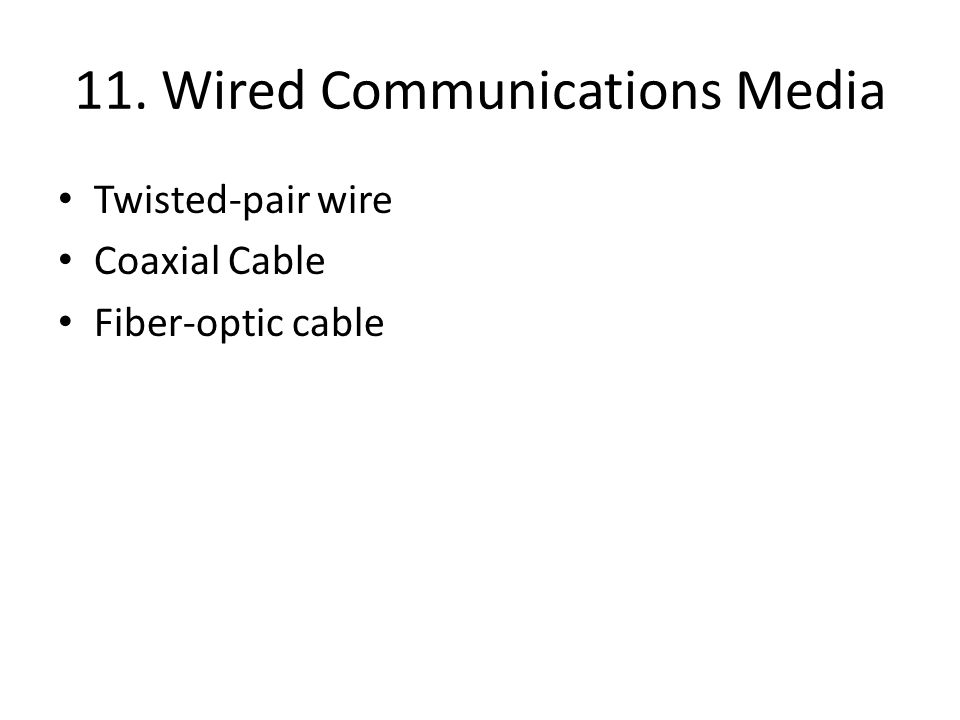 11. Wired Communications Media Twisted-pair wire Coaxial Cable Fiber-optic cable