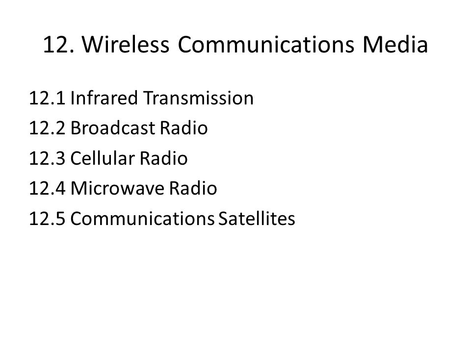12. Wireless Communications Media 12.1 Infrared Transmission 12.2 Broadcast Radio 12.3 Cellular Radio 12.4 Microwave Radio 12.5 Communications Satelli
