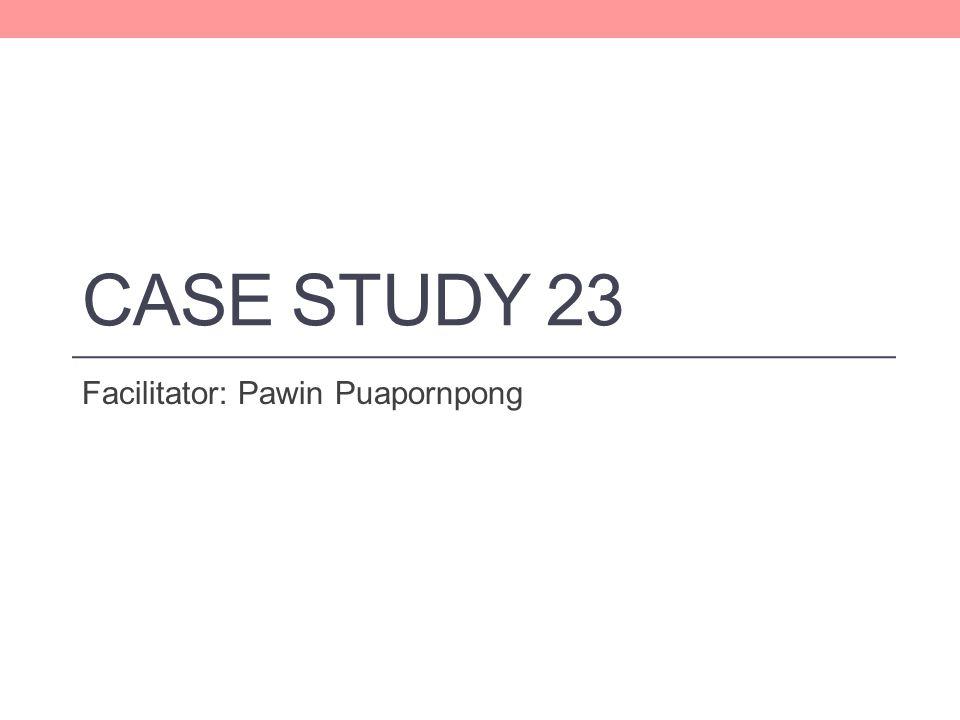 CASE STUDY 23 Facilitator: Pawin Puapornpong