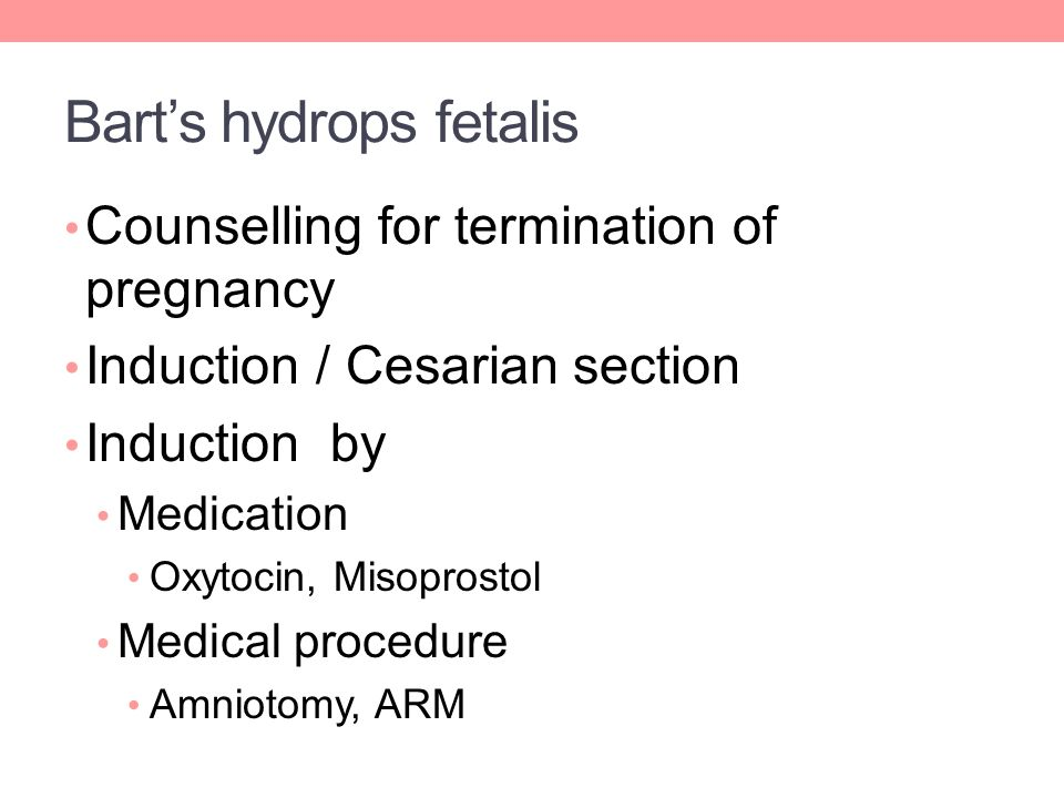 Bart's hydrops fetalis Counselling for termination of pregnancy Induction / Cesarian section Induction by Medication Oxytocin, Misoprostol Medical procedure Amniotomy, ARM