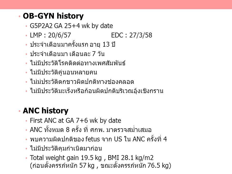 OB-GYN history G5P2A2 GA 25+4 wk by date LMP : 20/6/57EDC : 27/3/58 ประจำเดือนมาครั้งแรก อายุ 13 ปี ประจำเดือนมา เดือนละ 7 วัน ไม่มีประวัติโรคติดต่อทา