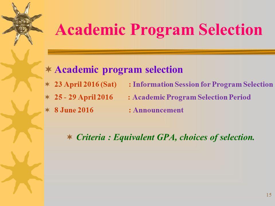 15  Academic program selection  23 April 2016 (Sat) : Information Session for Program Selection  25 - 29 April 2016 : Academic Program Selection Period  8 June 2016 : Announcement  Criteria : Equivalent GPA, choices of selection.