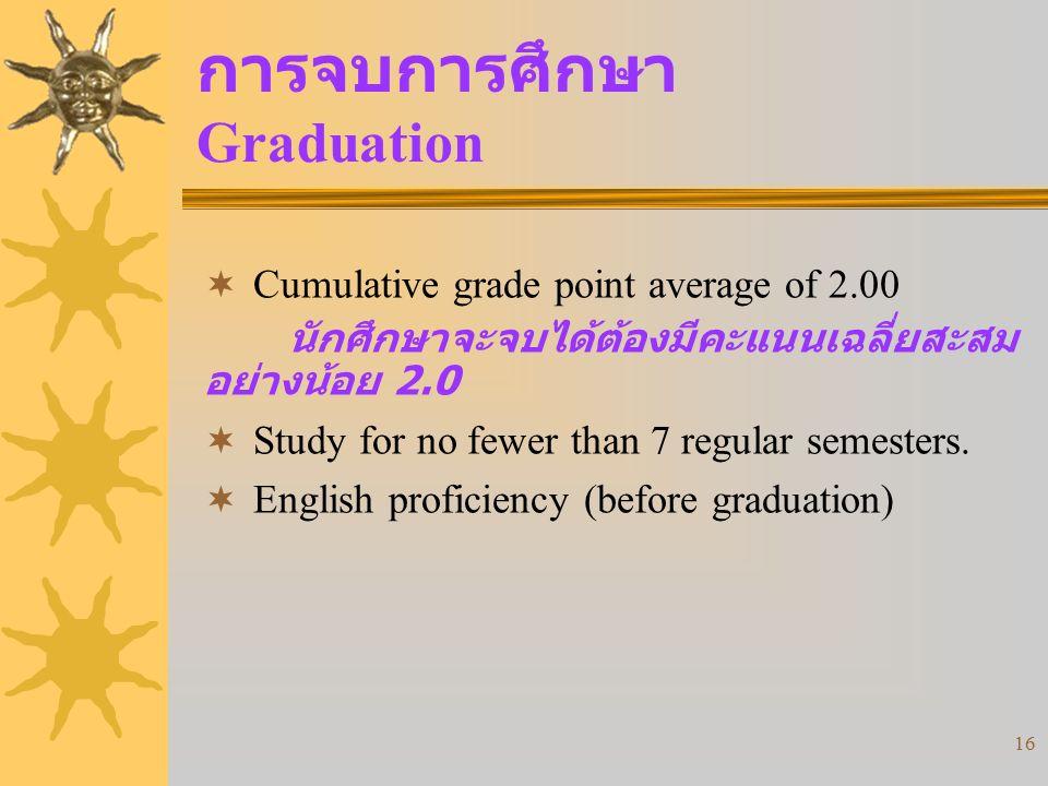 16 การจบการศึกษา Graduation  Cumulative grade point average of 2.00 นักศึกษาจะจบได้ต้องมีคะแนนเฉลี่ยสะสม อย่างน้อย 2.0  Study for no fewer than 7 regular semesters.