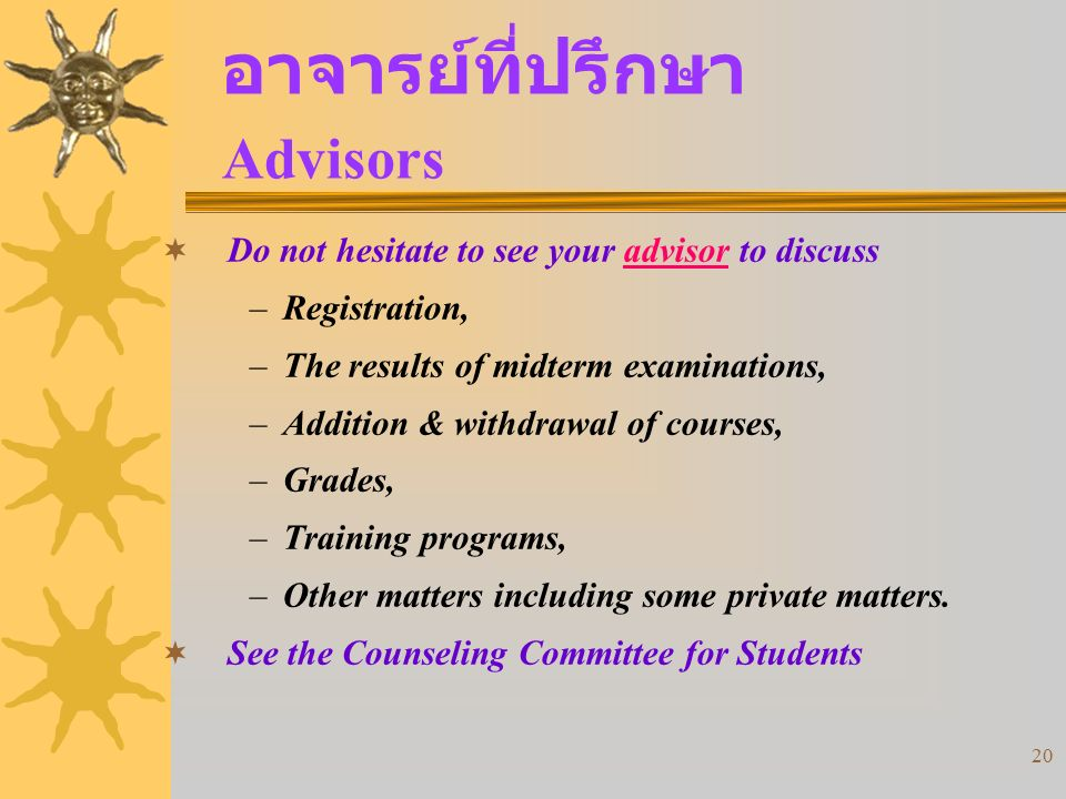 20 อาจารย์ที่ปรึกษา Advisors  Do not hesitate to see your advisor to discuss –Registration, –The results of midterm examinations, –Addition & withdra